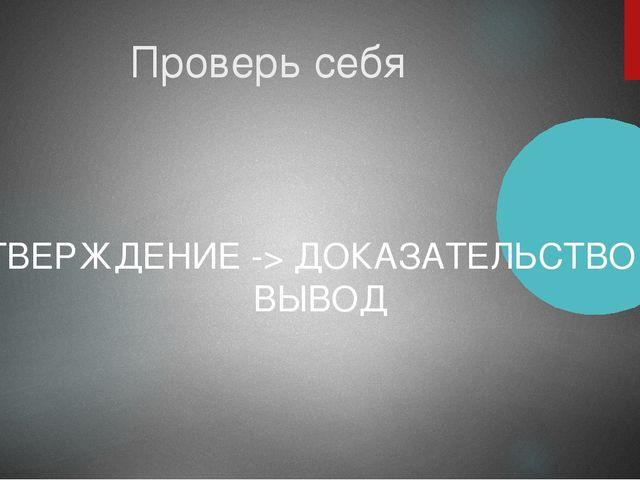 Проверь себя УТВЕРЖДЕНИЕ -> ДОКАЗАТЕЛЬСТВО -> ВЫВОД