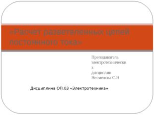 Преподаватель электротехнических дисциплин Несмелова С.Н «Расчет разветвленны