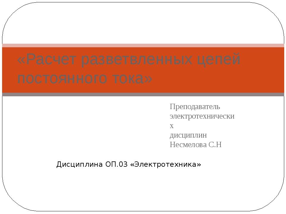 Преподаватель электротехнических дисциплин Несмелова С.Н «Расчет разветвленны...