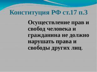 Конституция РФ ст.17 п.3 Осуществление прав и свобод человека и гражданина не