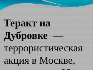 Теракт на Дубровке — террористическая акция вМоскве, длившаяся с23 по26