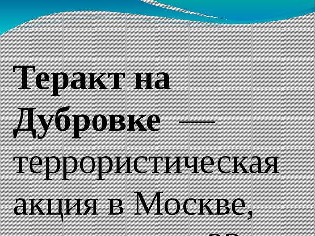 Теракт на Дубровке — террористическая акция вМоскве, длившаяся с23 по26...