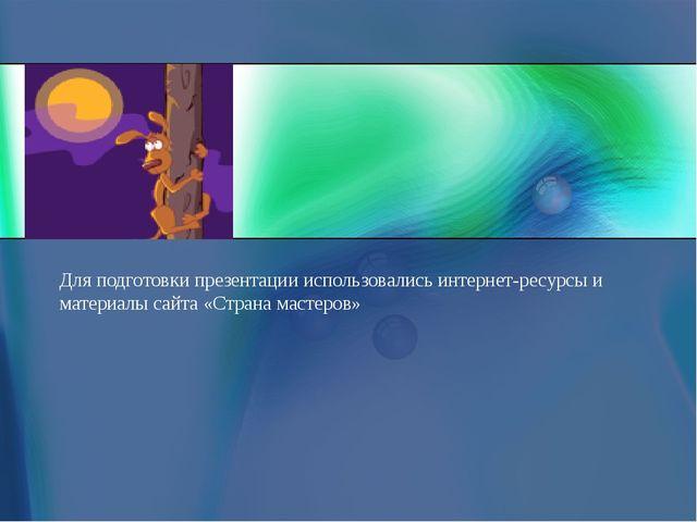 Для подготовки презентации использовались интернет-ресурсы и материалы сайта...