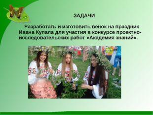 Разработать и изготовить венок на праздник Ивана Купала для участия в конкур