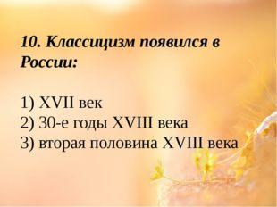 10. Классицизм появился в России: 1)XVIIвек 2) 30-е годыXVIIIвека 3) втор