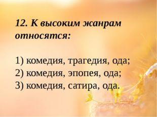 12. К высоким жанрам относятся: 1) комедия, трагедия, ода; 2) комедия, эпопея
