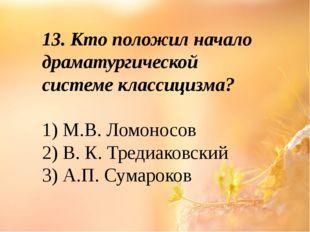 13. Кто положил начало драматургической системе классицизма? 1) М.В. Ломоносо