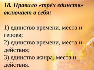 18. Правило «трёх единств» включает в себя: 1) единство времени, места и геро