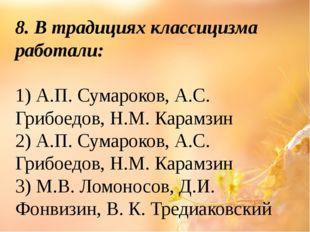 8. В традициях классицизма работали: 1) А.П. Сумароков, А.С. Грибоедов, Н.М.