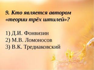 9. Кто является автором «теории трёх штилей»? 1) Д.И. Фонвизин 2) М.В. Ломоно