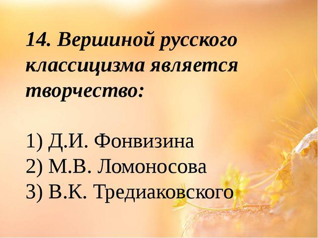 14. Вершиной русского классицизма является творчество: 1) Д.И. Фонвизина 2) М...