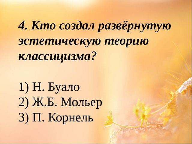 4. Кто создал развёрнутую эстетическую теорию классицизма? 1) Н. Буало 2) Ж.Б...