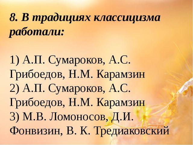 8. В традициях классицизма работали: 1) А.П. Сумароков, А.С. Грибоедов, Н.М....