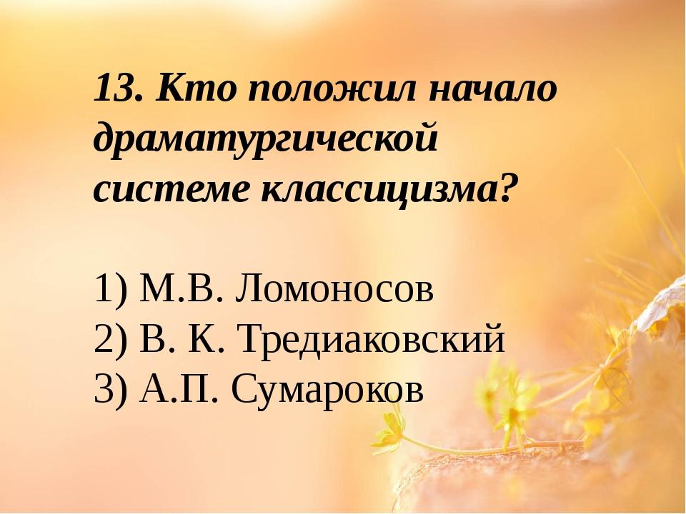 13. Кто положил начало драматургической системе классицизма? 1) М.В. Ломоносо...