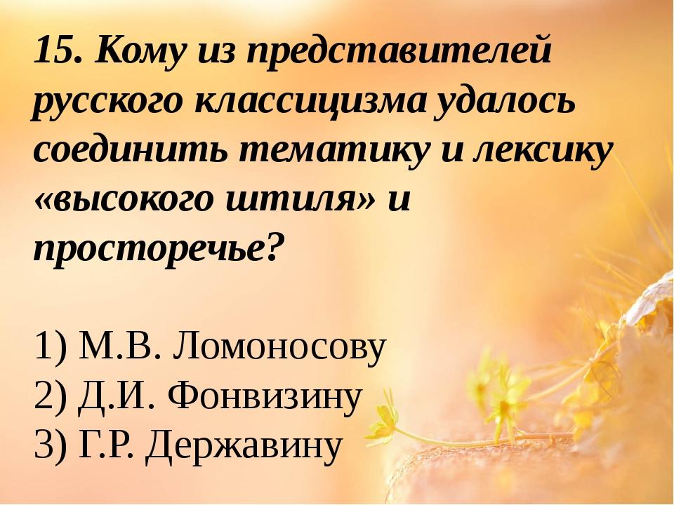 15. Кому из представителей русского классицизма удалось соединить тематику и...