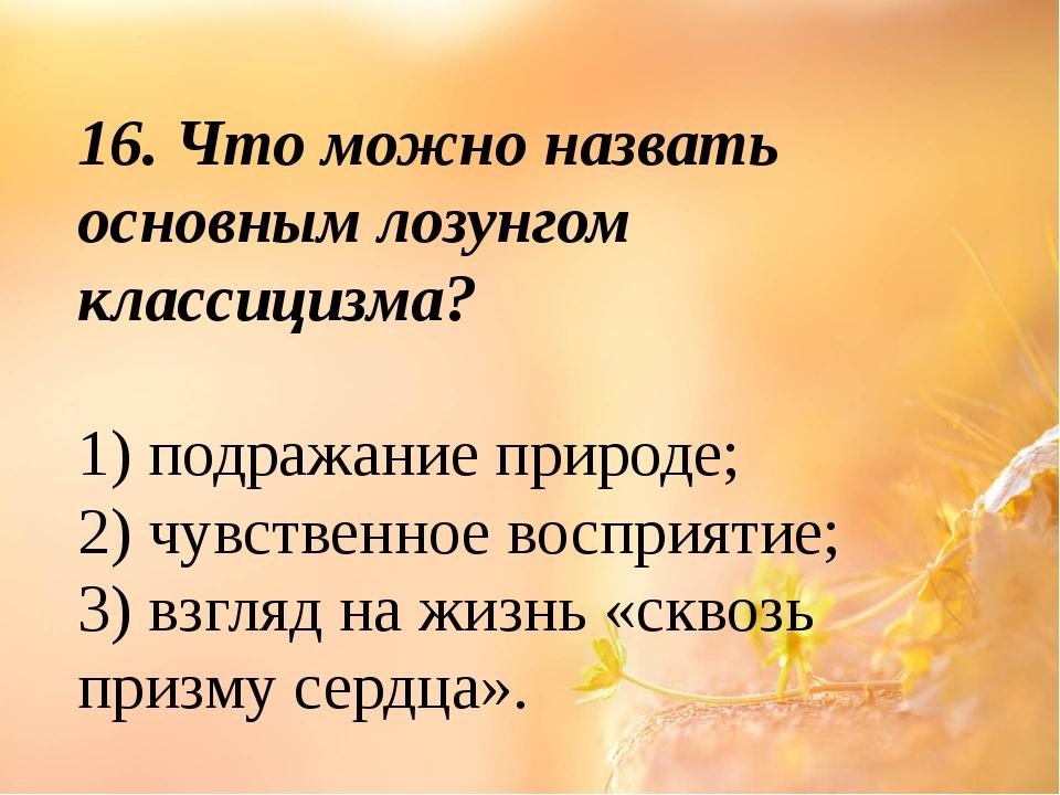 16. Что можно назвать основным лозунгом классицизма? 1) подражание природе; 2...