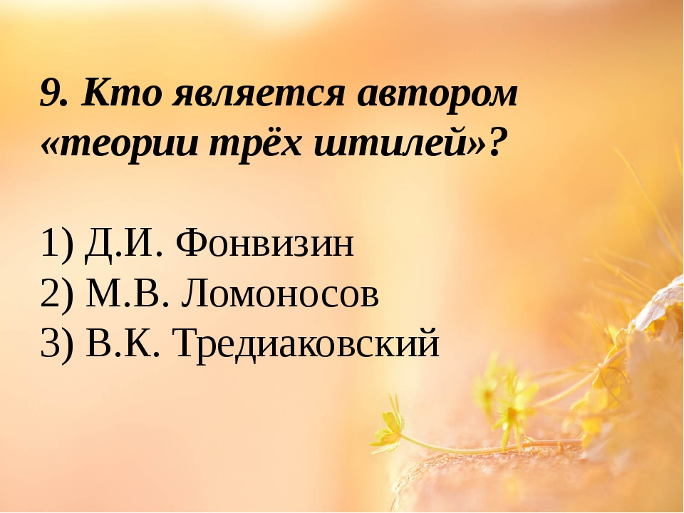 9. Кто является автором «теории трёх штилей»? 1) Д.И. Фонвизин 2) М.В. Ломоно...