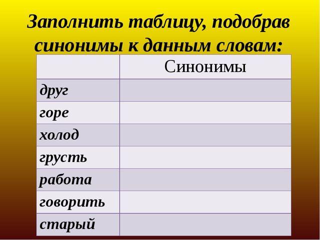 Заполнить таблицу, подобрав синонимы к данным словам: Синонимы друг горе холо...
