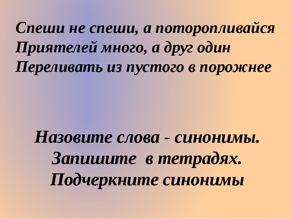 Спеши не спеши, а поторопливайся Приятелей много, а друг один Переливать из п...
