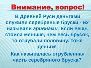 В Древней Руси деньгами служили серебряные бруски - их называли гривнами. Ес