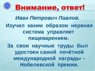 Иван Петрович Павлов. Изучил каким образом нервная система управляет пищевар