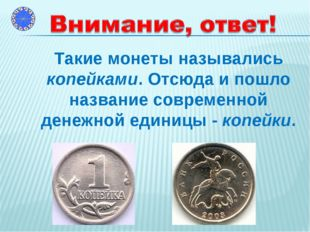 Такие монеты назывались копейками. Отсюда и пошло название современной денеж