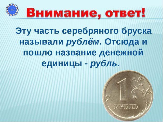 Эту часть серебряного бруска называли рублём. Отсюда и пошло название денежн...