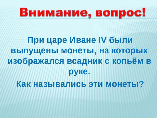 При царе Иване IV были выпущены монеты, на которых изображался всадник с коп...