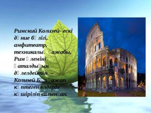 Римский Колизей- ескі дүние бөлігі, амфитеатр, техникалық ғажабы, Рим әлеміні