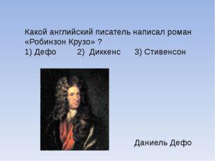 Какой английский писатель написал роман «Робинзон Крузо» ? 1) Дефо 2) Диккен