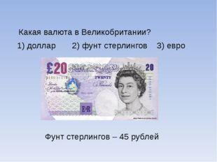 Какая валюта в Великобритании? 1) доллар 2) фунт стерлингов 3) евро Фунт сте