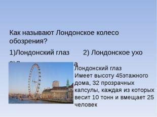 Как называют Лондонское колесо обозрения? 1)Лондонский глаз 2) Лондонское ух
