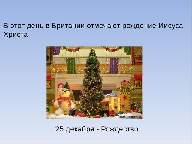 В этот день в Британии отмечают рождение Иисуса Христа 25 декабря - Рождество