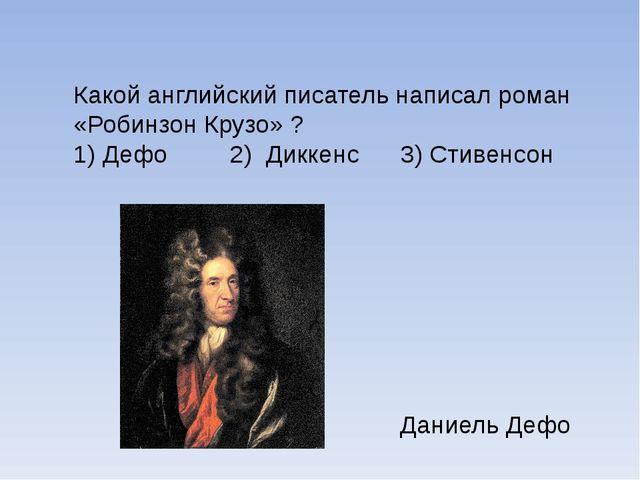 Какой английский писатель написал роман «Робинзон Крузо» ? 1) Дефо 2) Диккен...