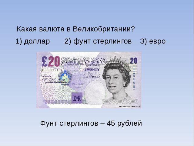 Какая валюта в Великобритании? 1) доллар 2) фунт стерлингов 3) евро Фунт сте...