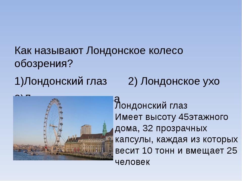 Как называют Лондонское колесо обозрения? 1)Лондонский глаз 2) Лондонское ух...