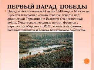 Парад войск состоялся 24 июня 1945 года в Москве на Красной площади в ознамен