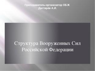 Преподаватель-организатор ОБЖ Дегтярёв А.И. Структура Вооруженных Сил Российс