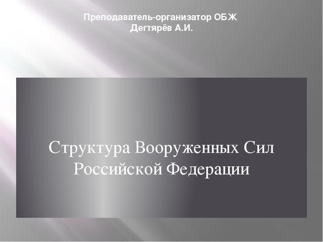 Преподаватель-организатор ОБЖ Дегтярёв А.И. Структура Вооруженных Сил Российс...