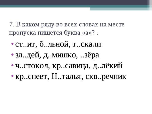 7. В каком ряду во всех словах на месте пропуска пишется буква «а»? . ст..ит,...