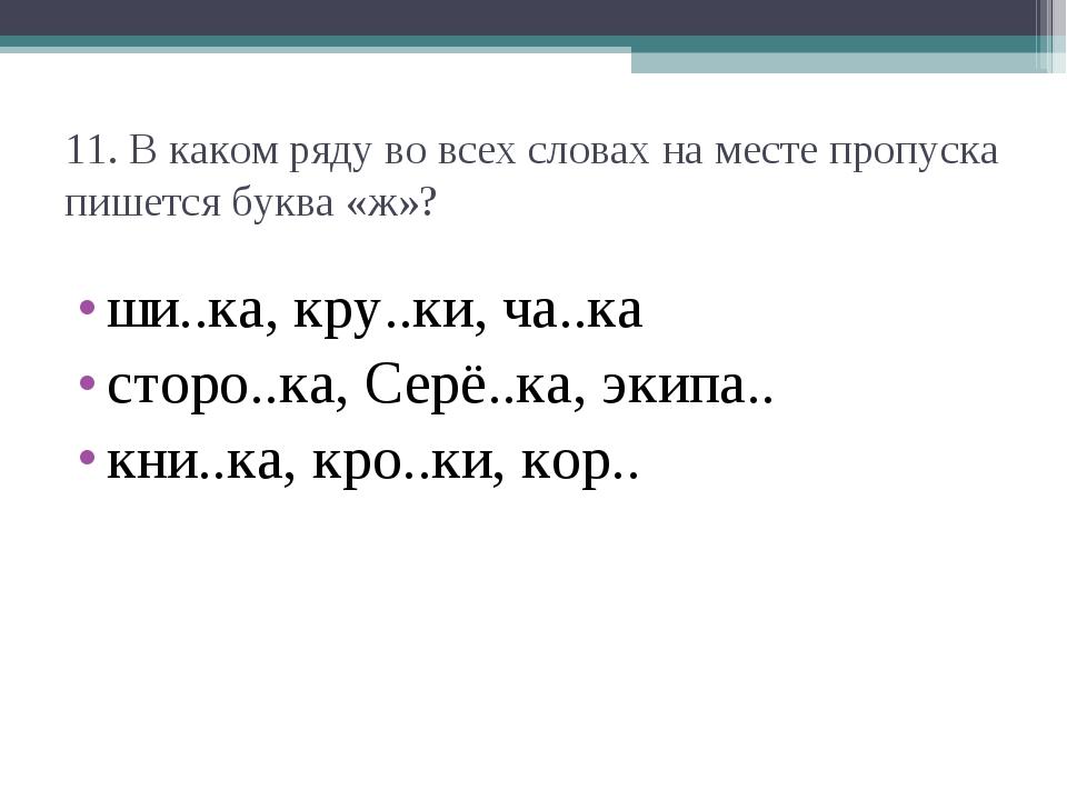 11. В каком ряду во всех словах на месте пропуска пишется буква «ж»? ши..ка,...