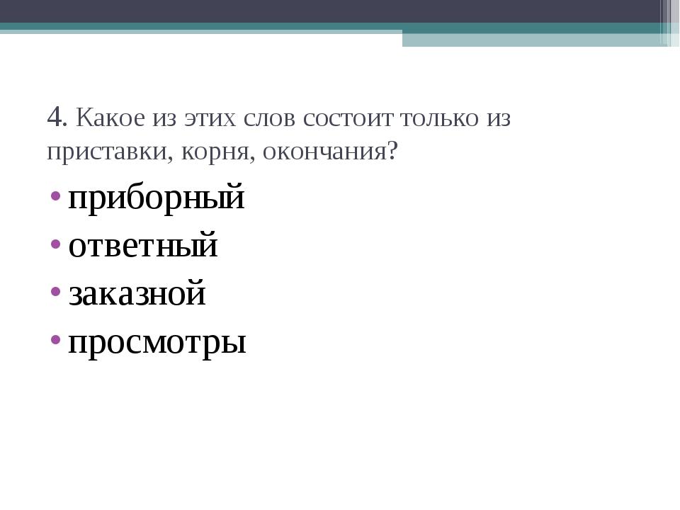 4. Какое из этих слов состоит только из приставки, корня, окончания? приборны...