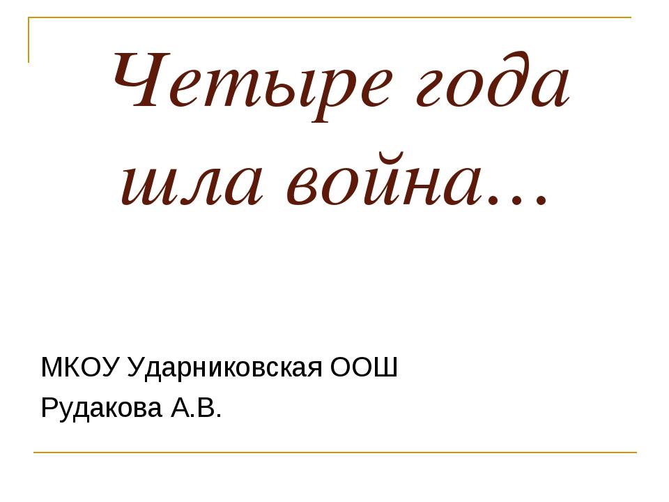 Четыре года шла война… МКОУ Ударниковская ООШ Рудакова А.В.
