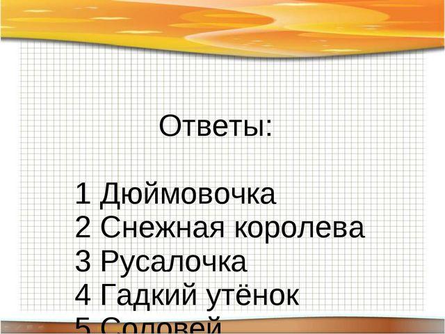 Ответы: 1 Дюймовочка 2 Снежная королева 3 Русалочка 4 Гадкий утёнок 5 Соловей