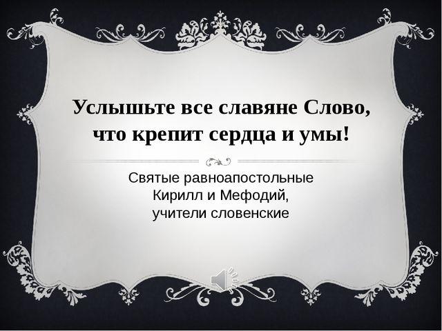 Услышьте все славяне Слово, что крепит сердца и умы! Святые равноапостольные...