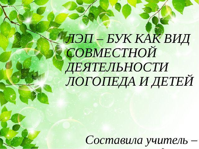 Составила учитель – логопед ЧОУ «Школа – интернат им. Преподобного Сергия» ЛЭ...