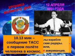 9.10 мин Гагарин: - Вижу Землю… Кра – со – та – то какая!... 9.22 мин – радио