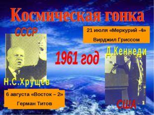 12 апреля - «Восход» ЮРИЙ ГАГАРИН 5 мая «Меркурий-3» Алан Шепард 21 июля «Мер