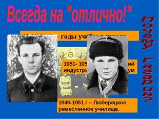 1949-1951 г – Люберецкое ремесленное училище. 1941-1949г- годы учёбы в школе.