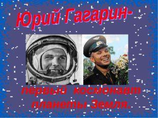 первый космонавт планеты Земля.